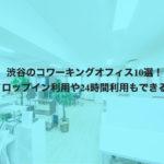 渋谷のコワーキングスペース10選!ドロップイン利用や24時間利用もできる!